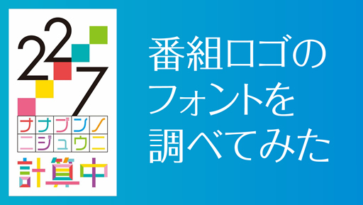 『22/7 計算中』番組ロゴのフォントを調べてみた