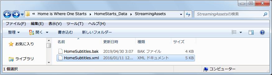 PC ゲーム Home is Where One Starts... 日本語化メモ、コピーした Home is Where One Starts... 日本語化ファイルの HomeSubtitles.xml ファイルを、Home is Where One Starts\HomeStarts_Data\StreamingAssets フォルダにある同名ファイルと差し替え