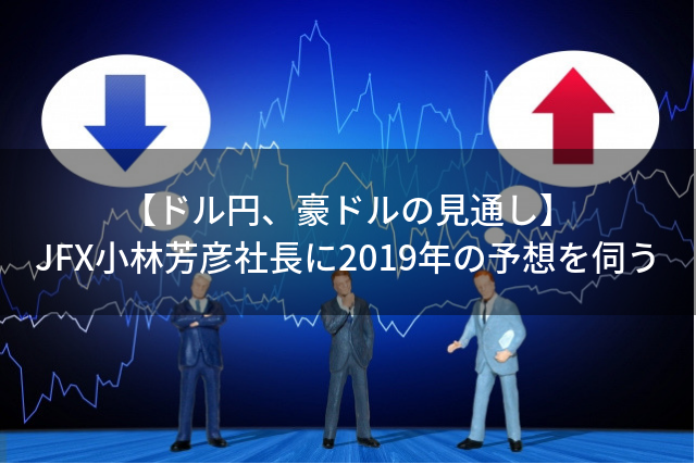 【ドル円、豪ドルの見通し】 JFX小林芳彦社長に2019年の予想を伺う